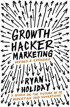 Growth Hacker Marketing A Primer on the Future of PR, Marketing and Advertising by Ryan Holiday
