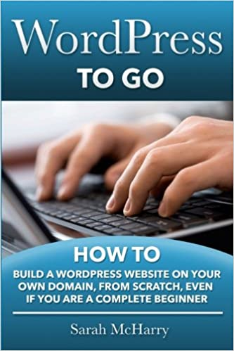 WordPress To Go: How To Build A WordPress Website On Your Own Domain, From Scratch, Even If You Are A Complete Beginner by Sarah McHarry